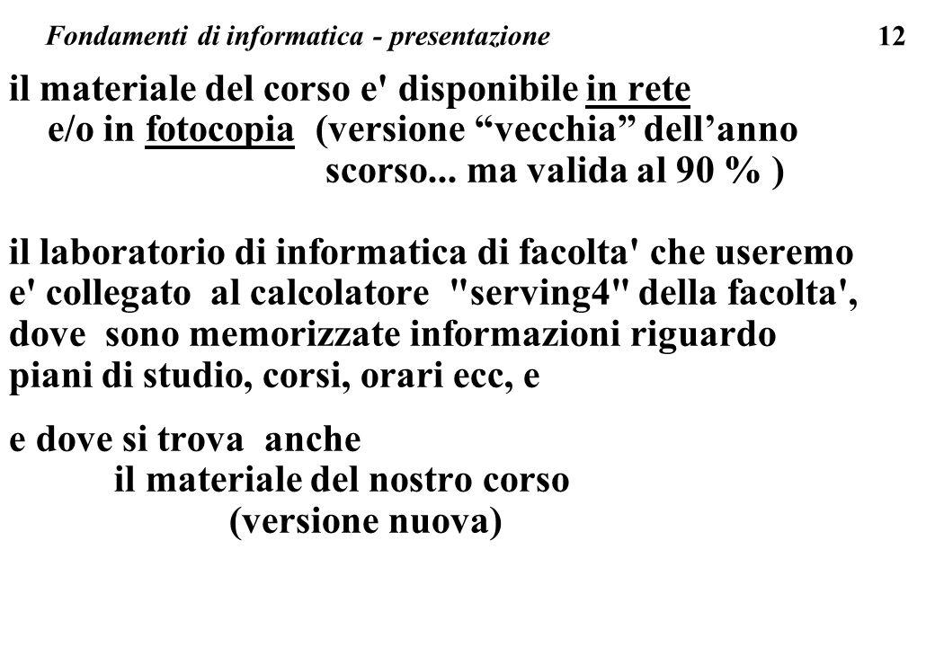 12 il materiale del corso e' disponibile in rete e/o in fotocopia (versione vecchia dellanno scorso... ma valida al 90 % ) il laboratorio di informati