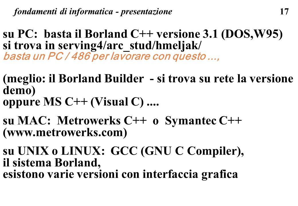 17 fondamenti di informatica - presentazione su PC: basta il Borland C++ versione 3.1 (DOS,W95) si trova in serving4/arc_stud/hmeljak/ basta un PC / 4