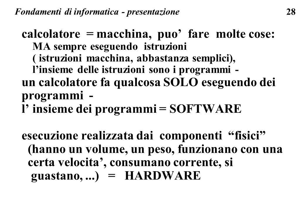 28 Fondamenti di informatica - presentazione calcolatore = macchina, puo fare molte cose: MA sempre eseguendo istruzioni ( istruzioni macchina, abbast