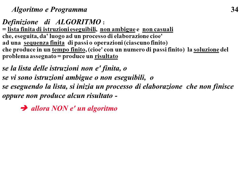 34 Definizione di ALGORITMO : = lista finita di istruzioni eseguibili, non ambigue e non casuali che, eseguita, da' luogo ad un processo di elaborazio