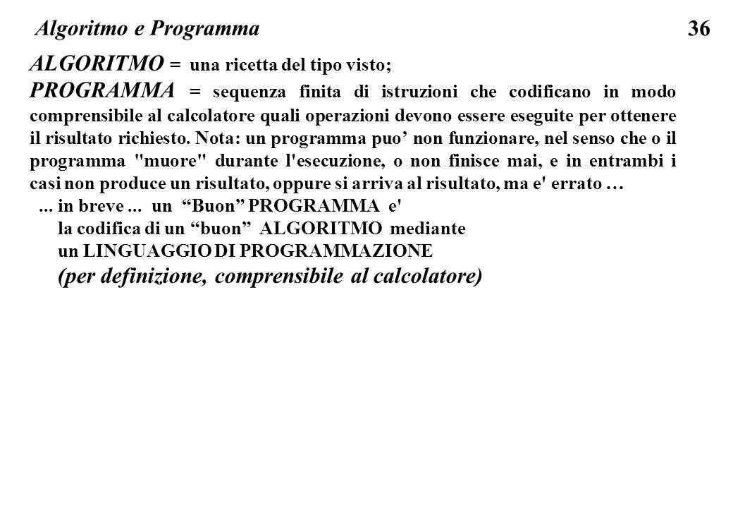 36 Algoritmo e Programma ALGORITMO = una ricetta del tipo visto; PROGRAMMA = sequenza finita di istruzioni che codificano in modo comprensibile al cal
