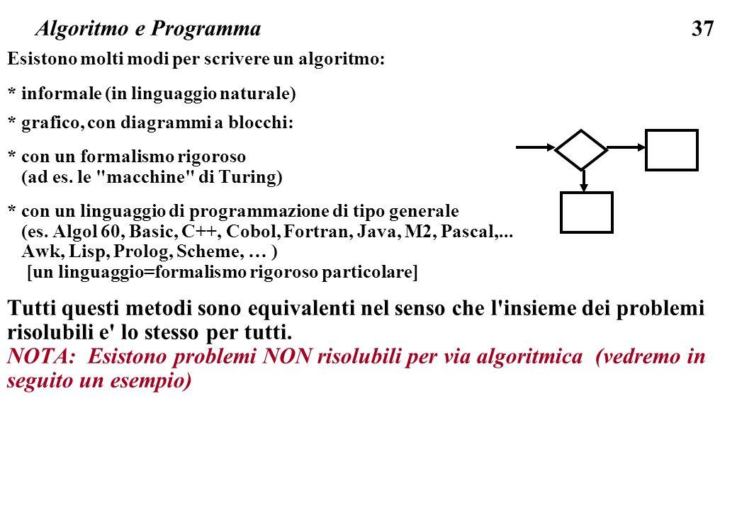 37 Esistono molti modi per scrivere un algoritmo: * informale (in linguaggio naturale) * grafico, con diagrammi a blocchi: * con un formalismo rigoros