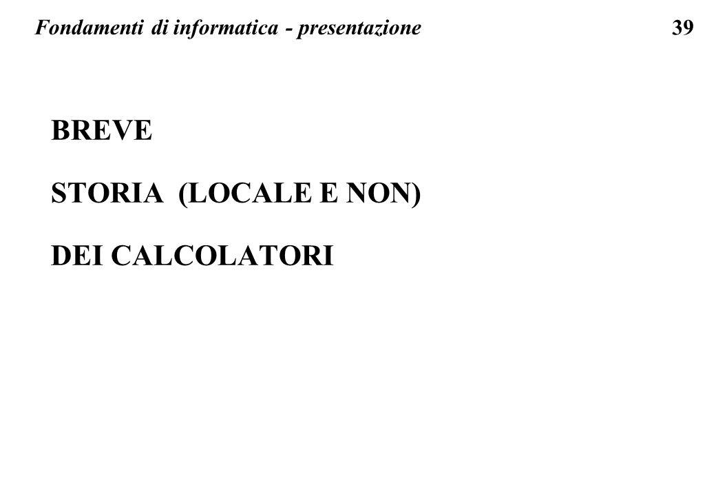 39 BREVE STORIA (LOCALE E NON) DEI CALCOLATORI Fondamenti di informatica - presentazione