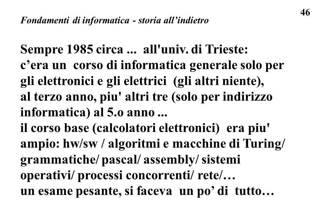46 Fondamenti di informatica - storia allindietro Sempre 1985 circa... all'univ. di Trieste: cera un corso di informatica generale solo per gli elettr