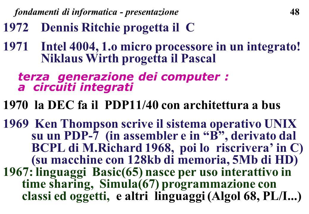 48 fondamenti di informatica - presentazione 1972 Dennis Ritchie progetta il C 1971 Intel 4004, 1.o micro processore in un integrato! Niklaus Wirth pr