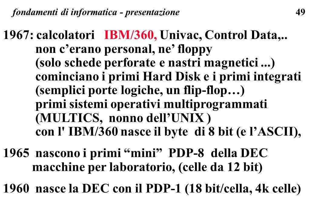 49 fondamenti di informatica - presentazione 1967: calcolatori IBM/360, Univac, Control Data,.. non cerano personal, ne floppy (solo schede perforate