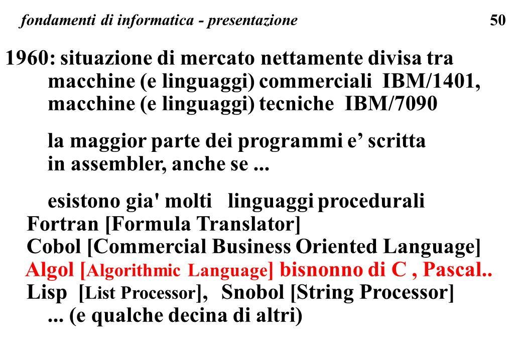 50 fondamenti di informatica - presentazione 1960: situazione di mercato nettamente divisa tra macchine (e linguaggi) commerciali IBM/1401, macchine (