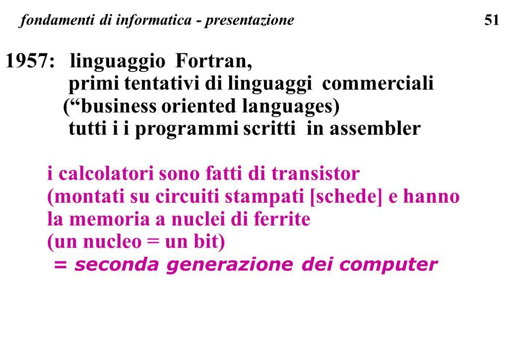 51 fondamenti di informatica - presentazione 1957: linguaggio Fortran, primi tentativi di linguaggi commerciali (business oriented languages) tutti i