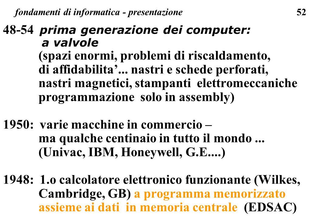 52 fondamenti di informatica - presentazione 48-54 prima generazione dei computer: a valvole (spazi enormi, problemi di riscaldamento, di affidabilita