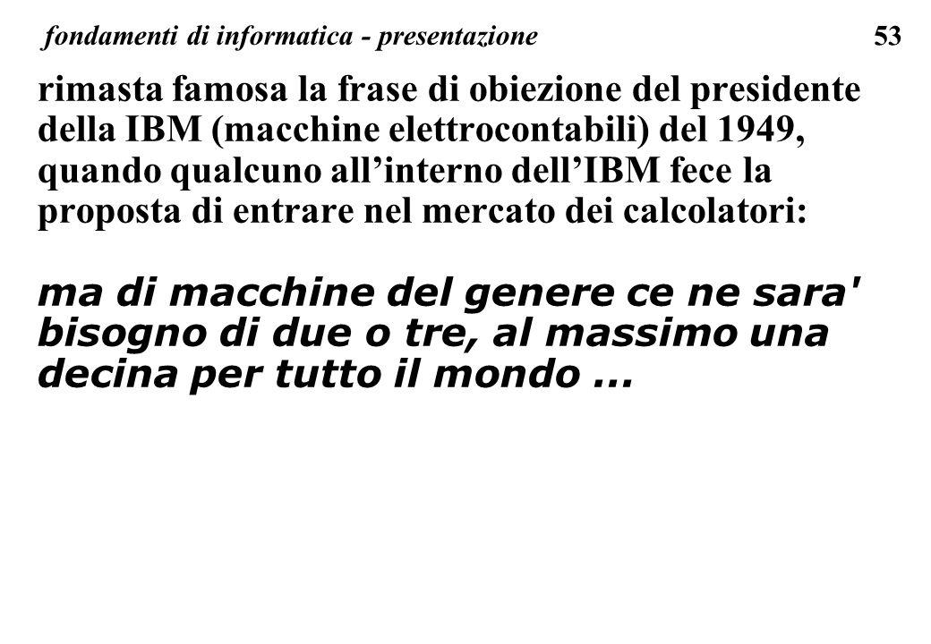 53 fondamenti di informatica - presentazione rimasta famosa la frase di obiezione del presidente della IBM (macchine elettrocontabili) del 1949, quand