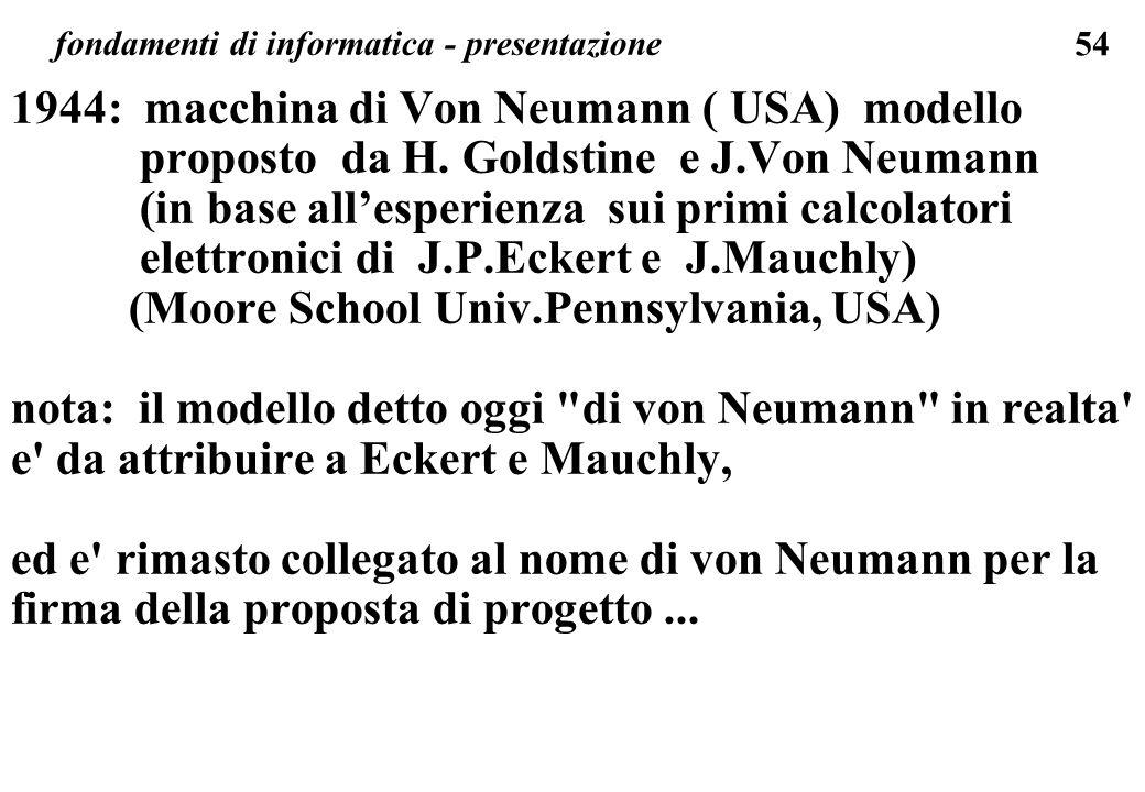 54 fondamenti di informatica - presentazione 1944: macchina di Von Neumann ( USA) modello proposto da H. Goldstine e J.Von Neumann (in base allesperie