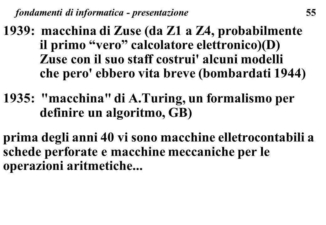 55 fondamenti di informatica - presentazione 1939: macchina di Zuse (da Z1 a Z4, probabilmente il primo vero calcolatore elettronico)(D) Zuse con il s
