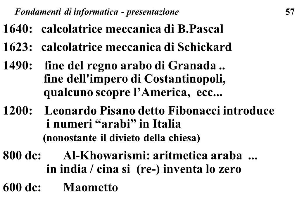 57 1640: calcolatrice meccanica di B.Pascal 1623: calcolatrice meccanica di Schickard 1490: fine del regno arabo di Granada.. fine dell'impero di Cost