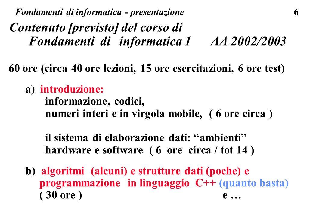 6 Contenuto [previsto] del corso di Fondamenti di informatica 1 AA 2002/2003 60 ore (circa 40 ore lezioni, 15 ore esercitazioni, 6 ore test) a) introd