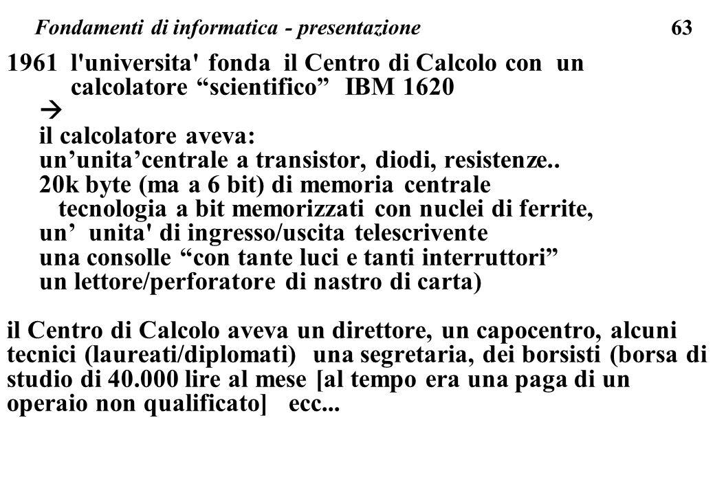 63 1961 l'universita' fonda il Centro di Calcolo con un calcolatore scientifico IBM 1620 il calcolatore aveva: ununitacentrale a transistor, diodi, re