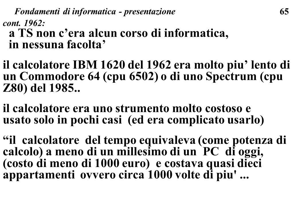 65 cont. 1962: a TS non cera alcun corso di informatica, in nessuna facolta il calcolatore IBM 1620 del 1962 era molto piu lento di un Commodore 64 (c