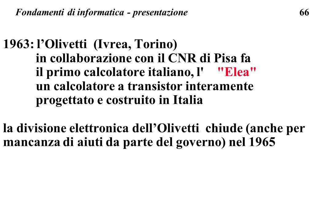 66 1963: lOlivetti (Ivrea, Torino) in collaborazione con il CNR di Pisa fa il primo calcolatore italiano, l'