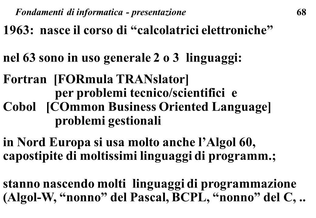 68 1963: nasce il corso di calcolatrici elettroniche nel 63 sono in uso generale 2 o 3 linguaggi: Fortran [FORmula TRANslator] per problemi tecnico/sc