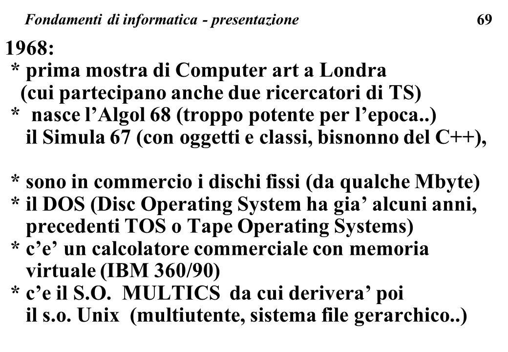 69 1968: * prima mostra di Computer art a Londra (cui partecipano anche due ricercatori di TS) * nasce lAlgol 68 (troppo potente per lepoca..) il Simu