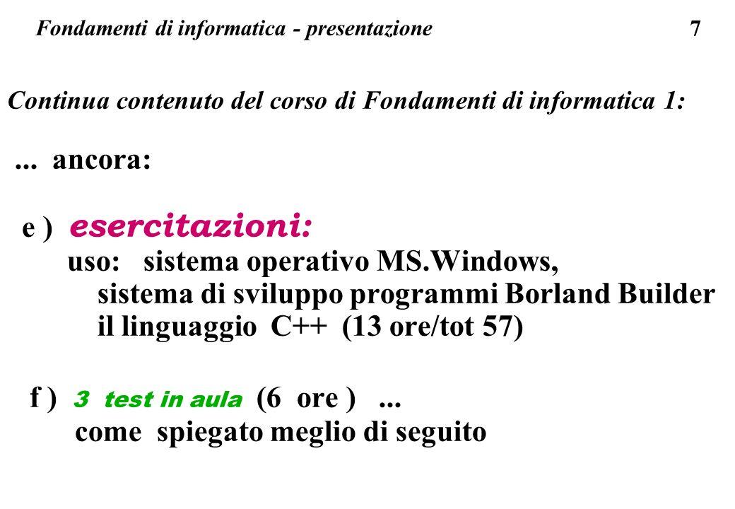 7 Continua contenuto del corso di Fondamenti di informatica 1:... ancora: e ) esercitazioni: uso: sistema operativo MS.Windows, sistema di sviluppo pr