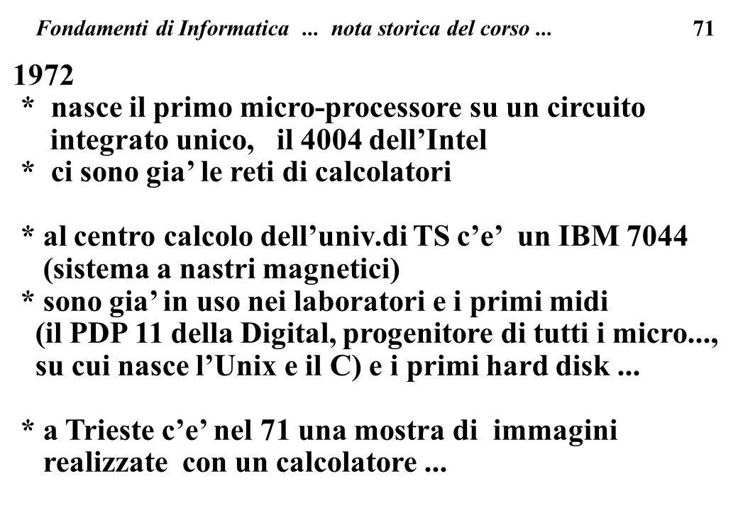 71 Fondamenti di Informatica... nota storica del corso... 1972 * nasce il primo micro-processore su un circuito integrato unico, il 4004 dellIntel * c