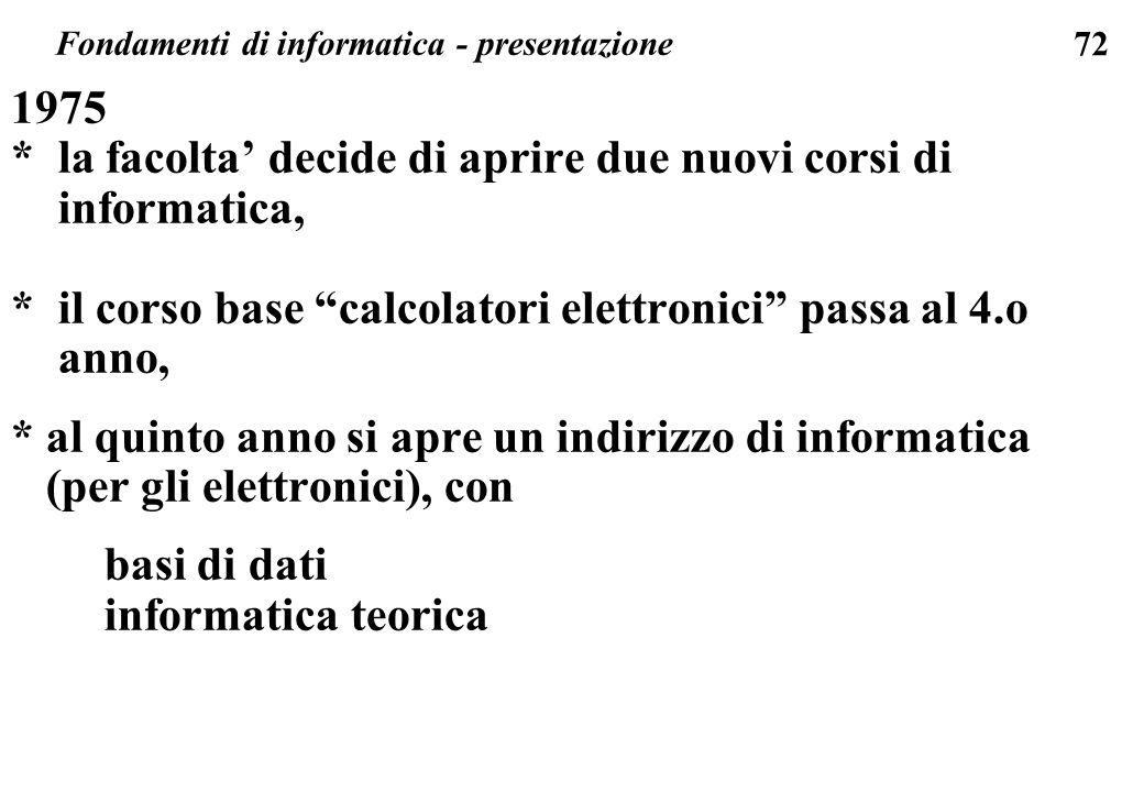 72 1975 * la facolta decide di aprire due nuovi corsi di informatica, * il corso base calcolatori elettronici passa al 4.o anno, * al quinto anno si a