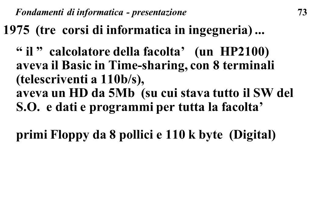 73 1975 (tre corsi di informatica in ingegneria)... il calcolatore della facolta (un HP2100) aveva il Basic in Time-sharing, con 8 terminali (telescri