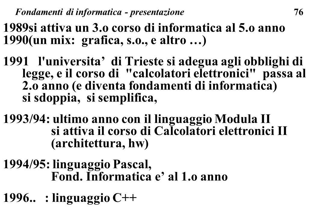 76 1989si attiva un 3.o corso di informatica al 5.o anno 1990(un mix: grafica, s.o., e altro …) 1991 l'universita di Trieste si adegua agli obblighi d