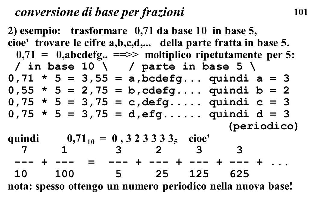 101 conversione di base per frazioni 2) esempio: trasformare 0,71 da base 10 in base 5, cioe' trovare le cifre a,b,c,d,... della parte fratta in base