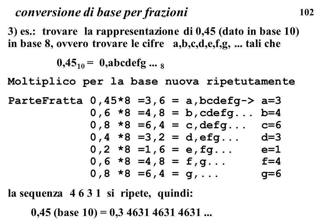 102 conversione di base per frazioni 3) es.: trovare la rappresentazione di 0,45 (dato in base 10) in base 8, ovvero trovare le cifre a,b,c,d,e,f,g,..