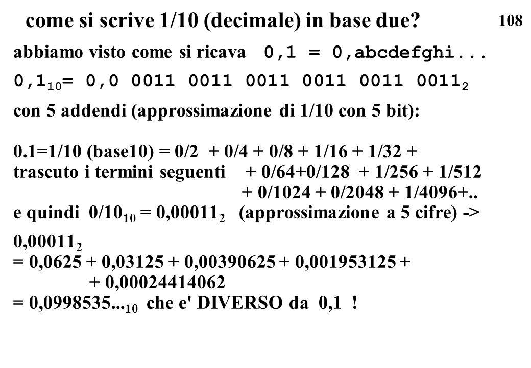 108 come si scrive 1/10 (decimale) in base due? abbiamo visto come si ricava 0,1 = 0,abcdefghi... 0,1 10 = 0,0 0011 0011 0011 0011 0011 0011 2 con 5 a