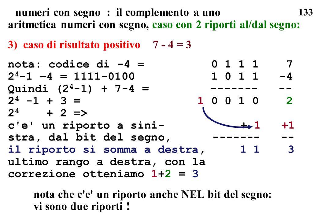 133 numeri con segno : il complemento a uno aritmetica numeri con segno, caso con 2 riporti al/dal segno: 3) caso di risultato positivo 7 - 4 = 3 nota