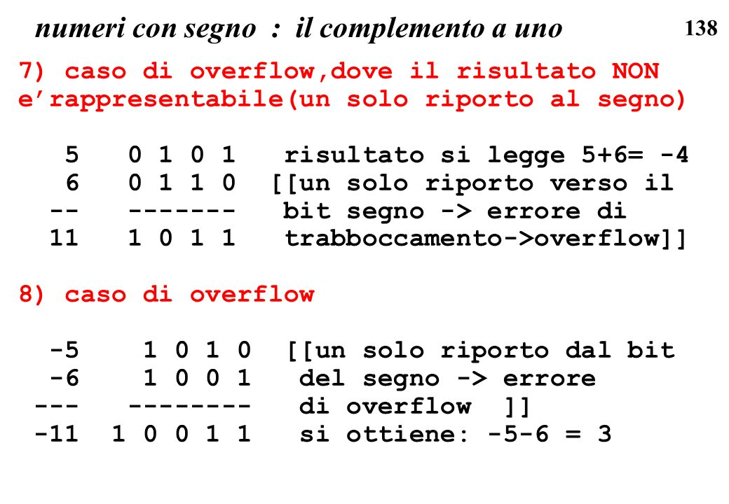 138 numeri con segno : il complemento a uno 7) caso di overflow,dove il risultato NON erappresentabile(un solo riporto al segno) 5 0 1 0 1 risultato s