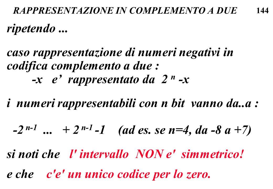 144 RAPPRESENTAZIONE IN COMPLEMENTO A DUE ripetendo... caso rappresentazione di numeri negativi in codifica complemento a due : -x e rappresentato da