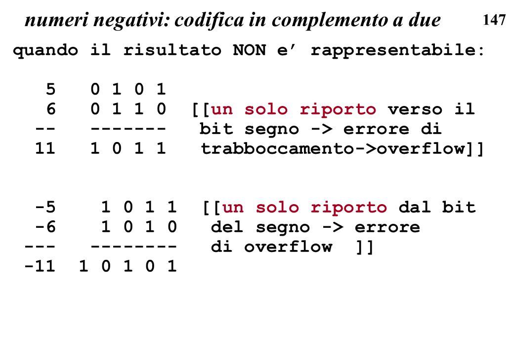 147 numeri negativi: codifica in complemento a due quando il risultato NON e rappresentabile: 5 0 1 0 1 6 0 1 1 0 [[un solo riporto verso il -- ------