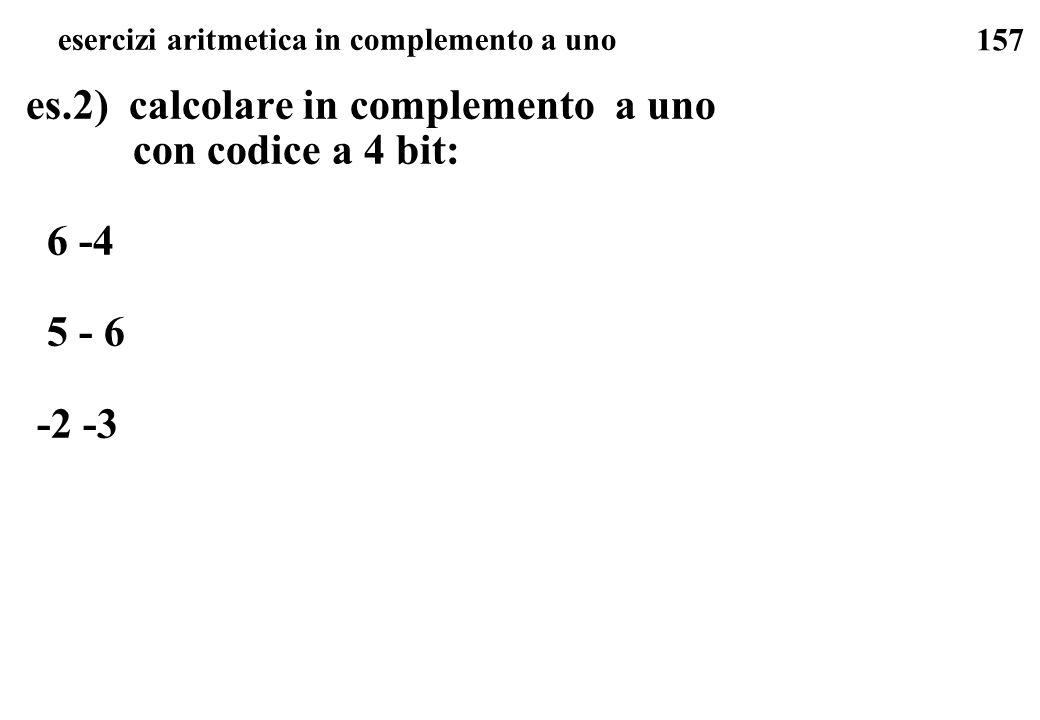 157 esercizi aritmetica in complemento a uno es.2) calcolare in complemento a uno con codice a 4 bit: 6 -4 5 - 6 -2 -3