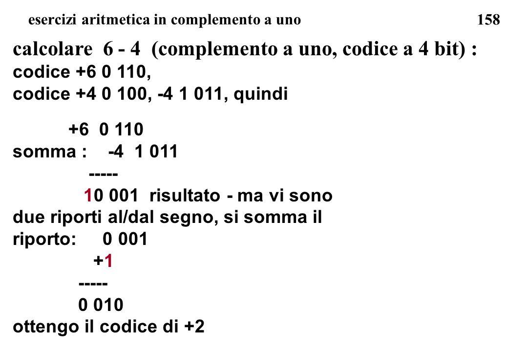 158 esercizi aritmetica in complemento a uno calcolare 6 - 4 (complemento a uno, codice a 4 bit) : codice +6 0 110, codice +4 0 100, -4 1 011, quindi