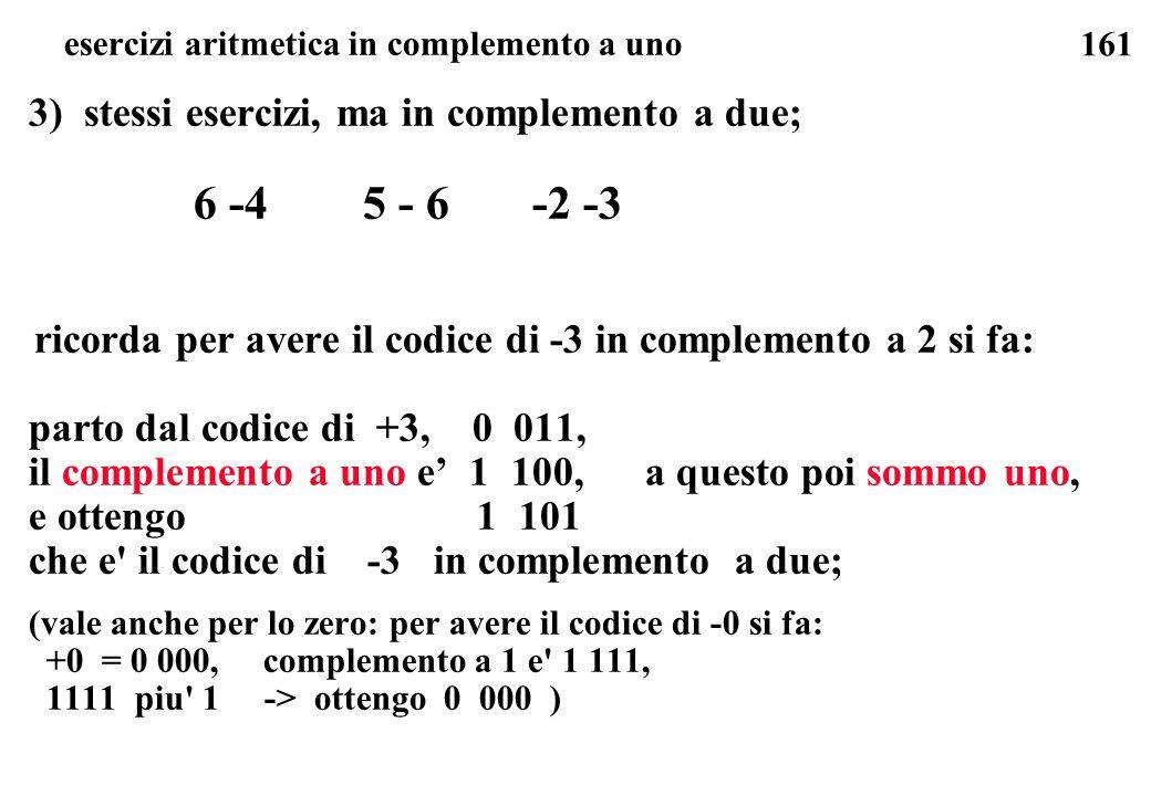 161 esercizi aritmetica in complemento a uno 3) stessi esercizi, ma in complemento a due; 6 -4 5 - 6 -2 -3 ricorda per avere il codice di -3 in comple
