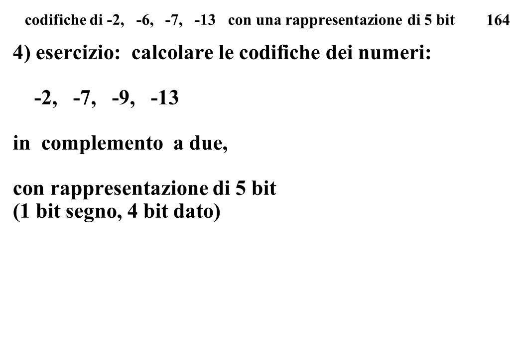164 codifiche di -2, -6, -7, -13 con una rappresentazione di 5 bit 4) esercizio: calcolare le codifiche dei numeri: -2, -7, -9, -13 in complemento a d