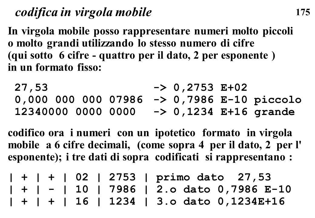 175 codifica in virgola mobile In virgola mobile posso rappresentare numeri molto piccoli o molto grandi utilizzando lo stesso numero di cifre (qui so