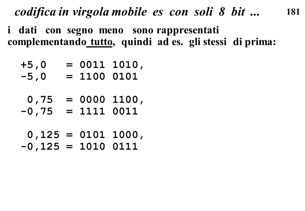 181 codifica in virgola mobile es con soli 8 bit... i dati con segno meno sono rappresentati complementando tutto, quindi ad es. gli stessi di prima: