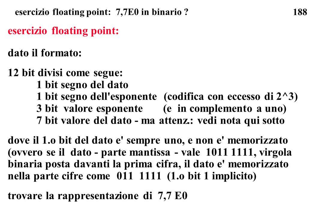 188 esercizio floating point: 7,7E0 in binario ? esercizio floating point: dato il formato: 12 bit divisi come segue: 1 bit segno del dato 1 bit segno