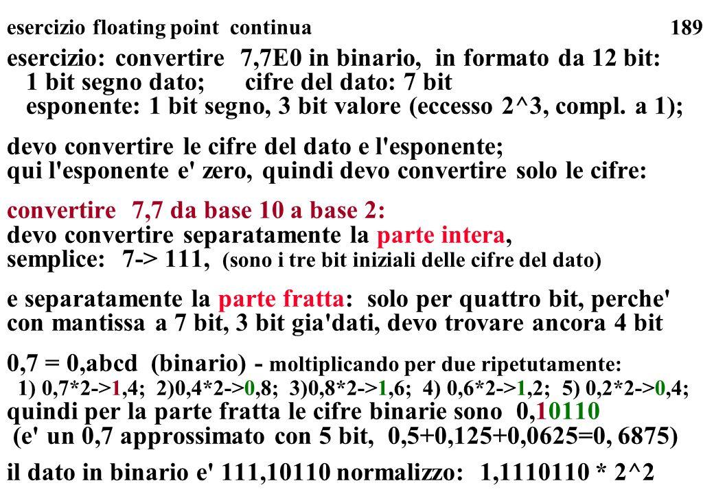 189 esercizio floating point continua esercizio: convertire 7,7E0 in binario, in formato da 12 bit: 1 bit segno dato; cifre del dato: 7 bit esponente: