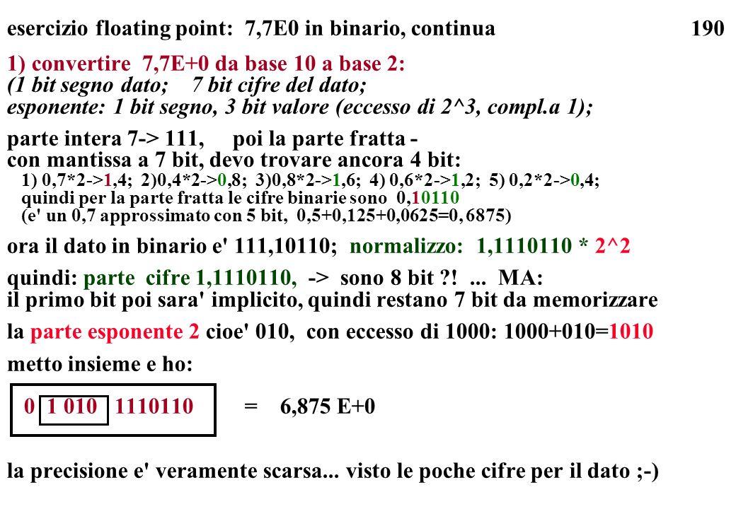 190 esercizio floating point: 7,7E0 in binario, continua 1) convertire 7,7E+0 da base 10 a base 2: (1 bit segno dato; 7 bit cifre del dato; esponente:
