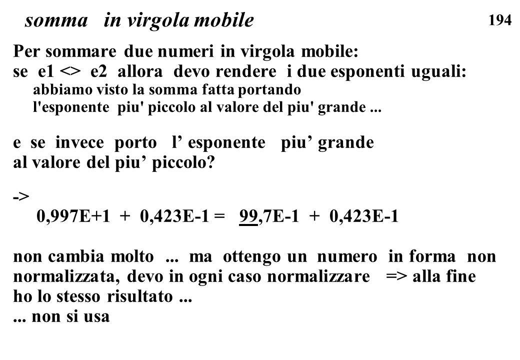 194 somma in virgola mobile Per sommare due numeri in virgola mobile: se e1 <> e2 allora devo rendere i due esponenti uguali: abbiamo visto la somma f