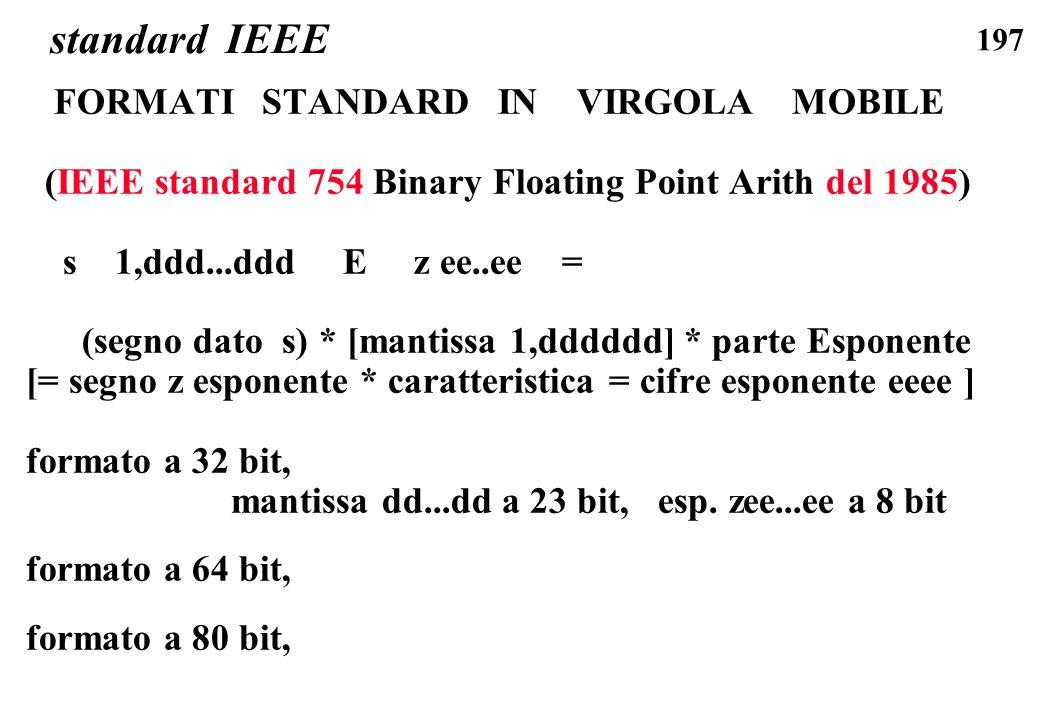 197 standard IEEE FORMATI STANDARD IN VIRGOLA MOBILE (IEEE standard 754 Binary Floating Point Arith del 1985) s 1,ddd...ddd E z ee..ee = (segno dato s