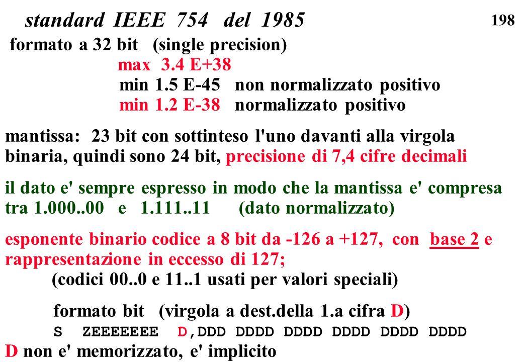 198 standard IEEE 754 del 1985 formato a 32 bit (single precision) max 3.4 E+38 min 1.5 E-45 non normalizzato positivo min 1.2 E-38 normalizzato posit