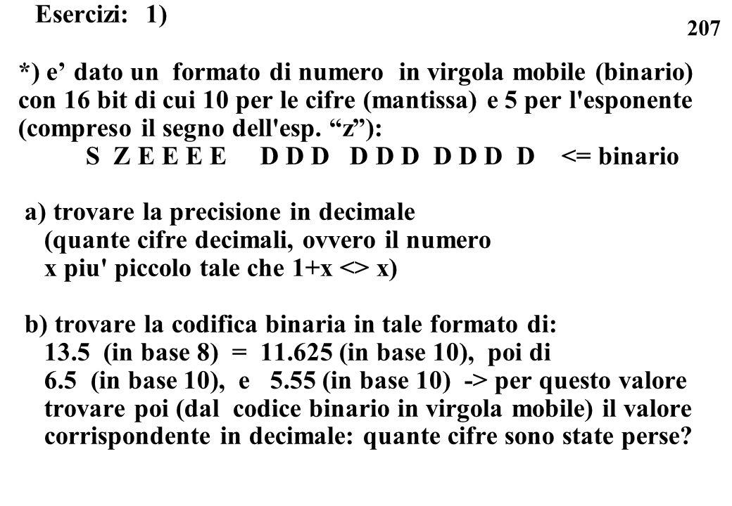207 Esercizi: 1) *) e dato un formato di numero in virgola mobile (binario) con 16 bit di cui 10 per le cifre (mantissa) e 5 per l'esponente (compreso