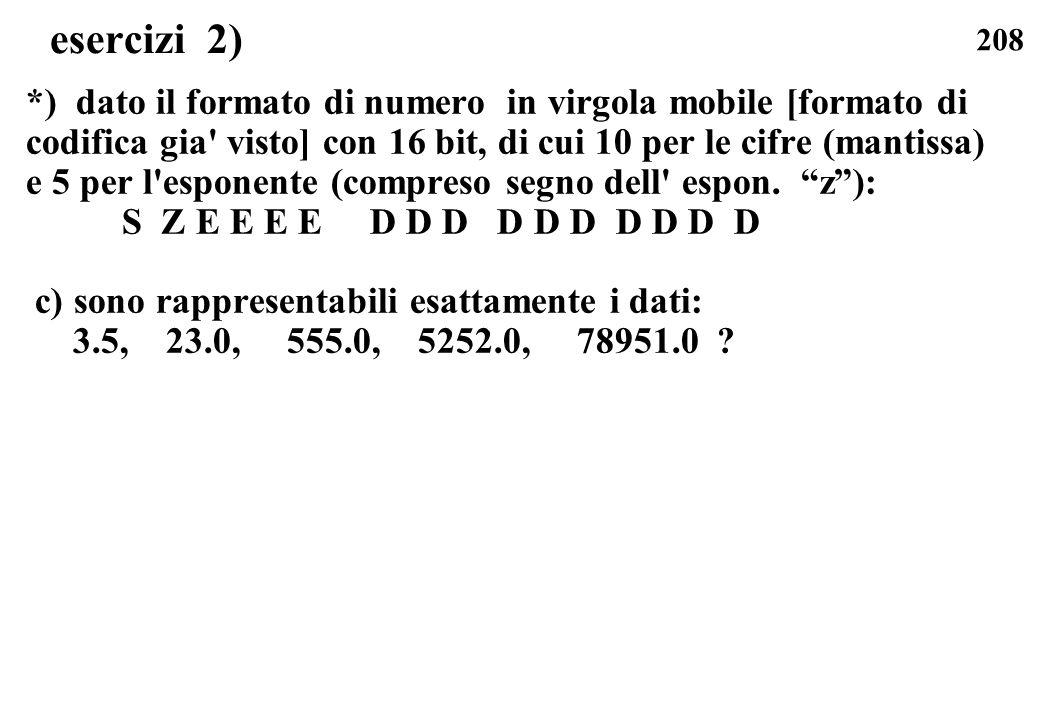208 esercizi 2) *) dato il formato di numero in virgola mobile [formato di codifica gia' visto] con 16 bit, di cui 10 per le cifre (mantissa) e 5 per