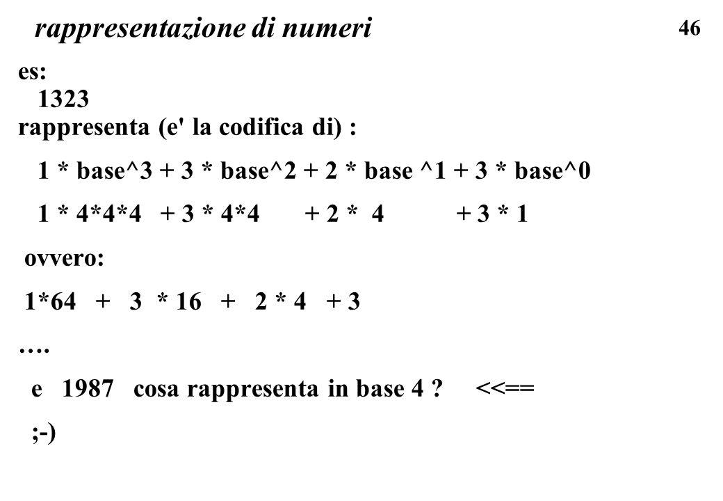 46 rappresentazione di numeri es: 1323 rappresenta (e' la codifica di) : 1 * base^3 + 3 * base^2 + 2 * base ^1 + 3 * base^0 1 * 4*4*4 + 3 * 4*4 + 2 *
